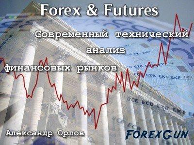"""Форекс книга """"Forex & Futures, современный технический анализ финансовых рынков"""" - Александр Орлов для трейдеров!"""